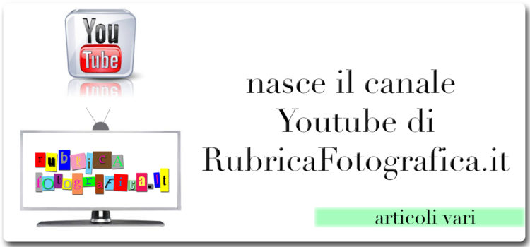 Nasce il canale Youtube di RubricaFotografica.it